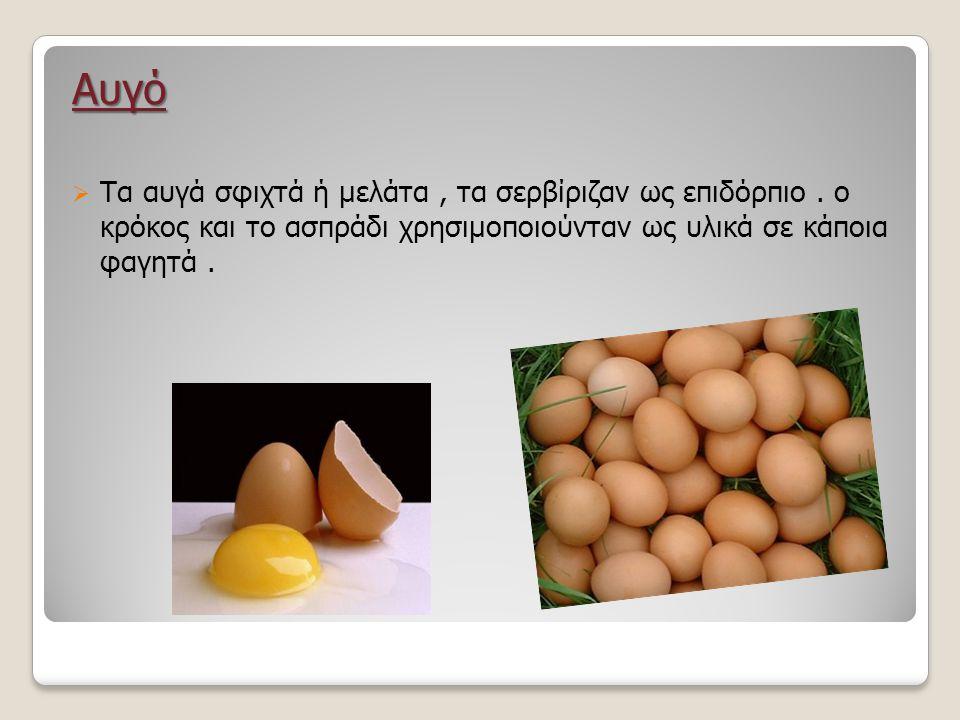 Αυγό  Τα αυγά σφιχτά ή μελάτα, τα σερβίριζαν ως επιδόρπιο. ο κρόκος και το ασπράδι χρησιμοποιούνταν ως υλικά σε κάποια φαγητά.