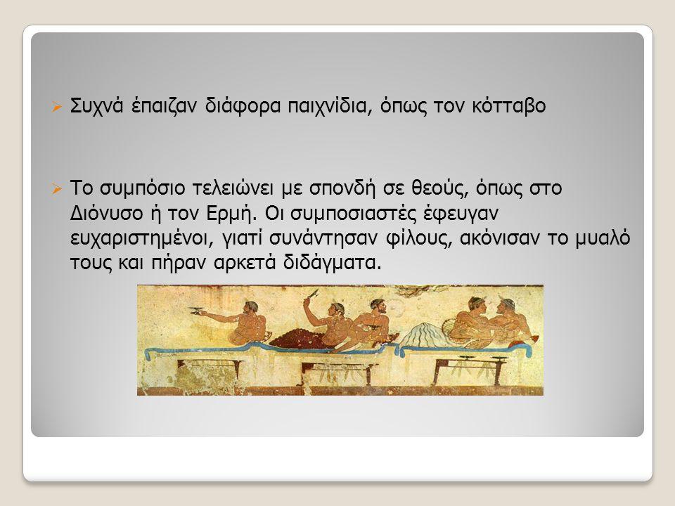  Συχνά έπαιζαν διάφορα παιχνίδια, όπως τον κότταβο  Το συμπόσιο τελειώνει με σπονδή σε θεούς, όπως στο Διόνυσο ή τον Ερμή. Οι συμποσιαστές έφευγαν ε