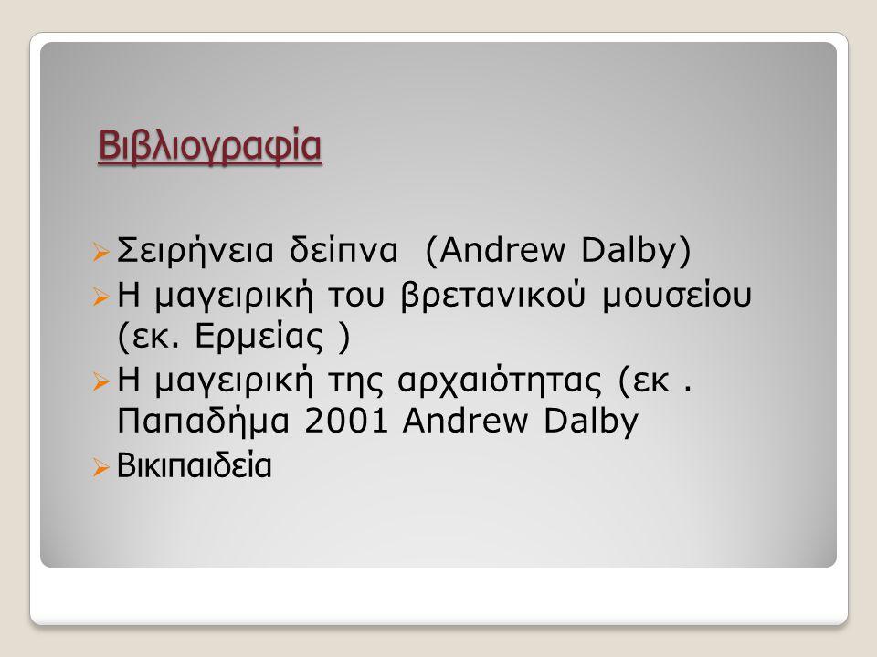 Βιβλιογραφία  Σειρήνεια δείπνα (Andrew Dalby)  Η μαγειρική του βρετανικού μουσείου (εκ. Ερμείας )  Η μαγειρική της αρχαιότητας (εκ. Παπαδήμα 2001 A