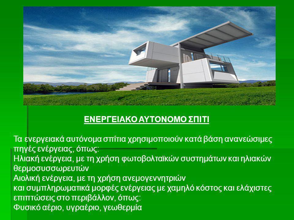 ΕΝΕΡΓΕΙΑΚΟ ΑΥΤΟΝΟΜΟ ΣΠΙΤΙ Τα ενεργειακά αυτόνομα σπίτια χρησιμοποιούν κατά βάση ανανεώσιμες πηγές ενέργειας, όπως: Ηλιακή ενέργεια, με τη χρήση φωτοβο