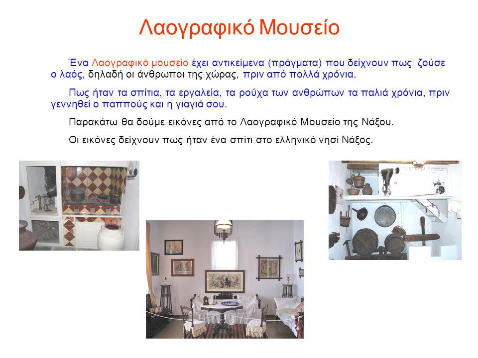 Λαογραφικό Μουσείο Ένα Λαογραφικό μουσείο έχει αντικείμενα (πράγματα) που δείχνουν πως ζούσε ο λαός, δηλαδή οι άνθρωποι της χώρας, πριν από πολλά χρόν