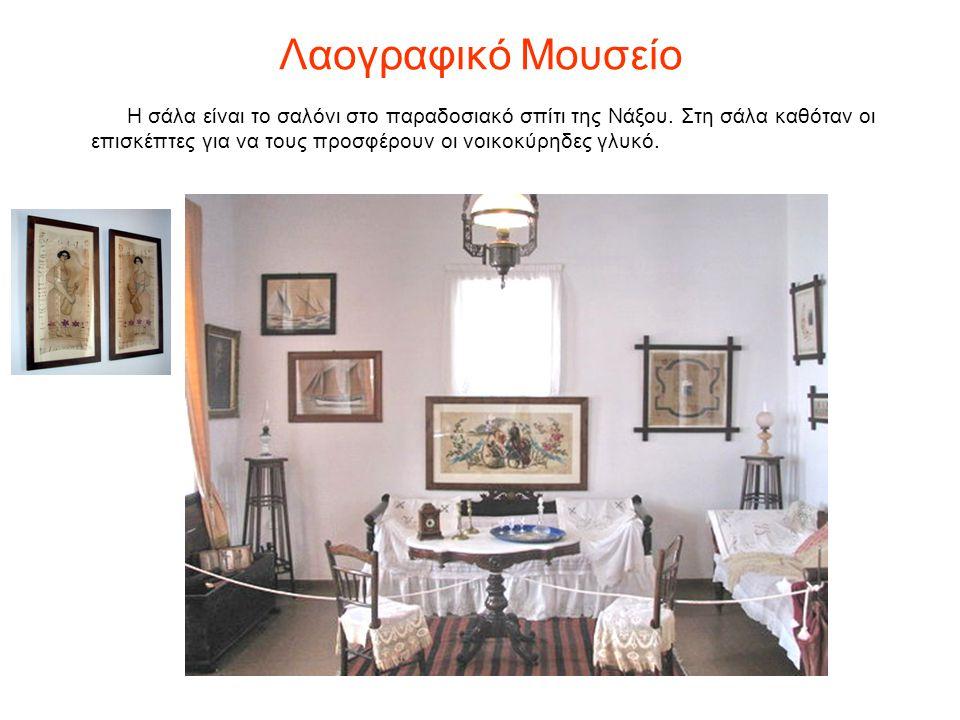 Λαογραφικό Μουσείο Η σάλα είναι το σαλόνι στο παραδοσιακό σπίτι της Νάξου. Στη σάλα καθόταν οι επισκέπτες για να τους προσφέρουν οι νοικοκύρηδες γλυκό