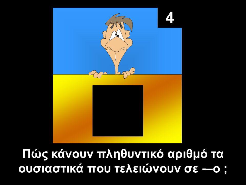 4 Πώς κάνουν πληθυντικό αριθμό τα ουσιαστικά που τελειώνουν σε -–o ;
