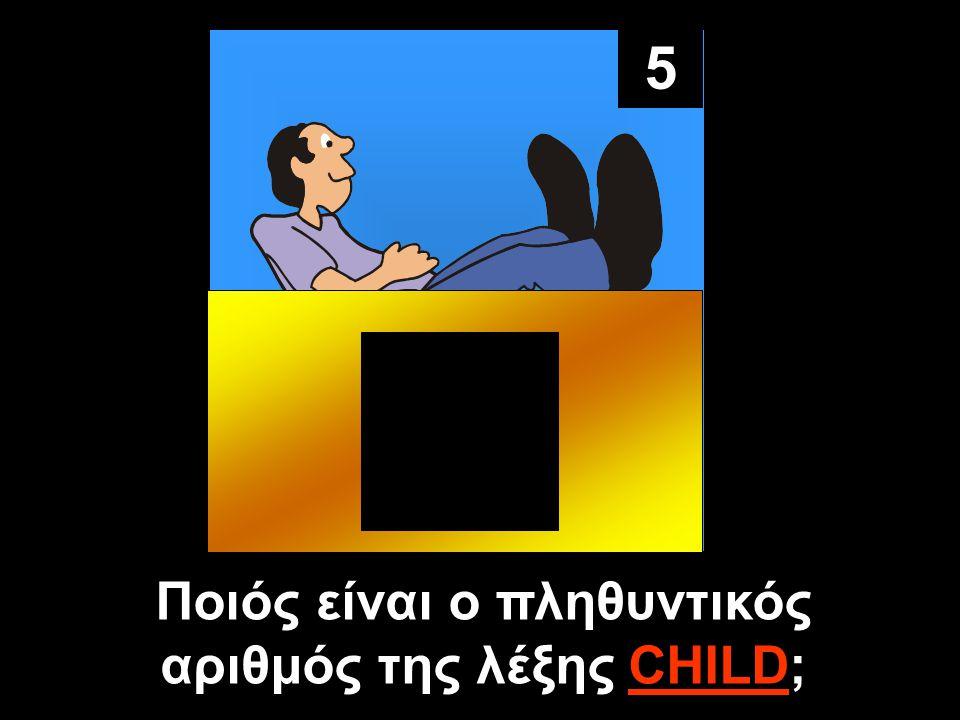 5 Ποιός είναι ο πληθυντικός αριθμός της λέξης CHILD;