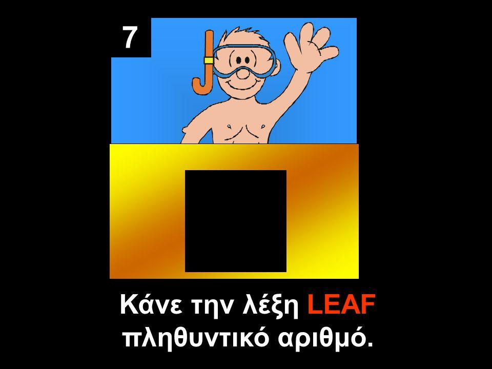 7 Κάνε την λέξη LEAF πληθυντικό αριθμό.