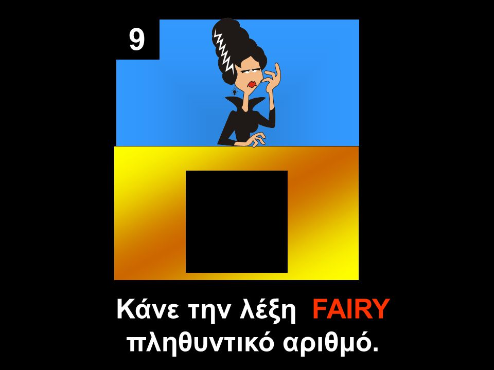 9 Κάνε την λέξη FAIRY πληθυντικό αριθμό.