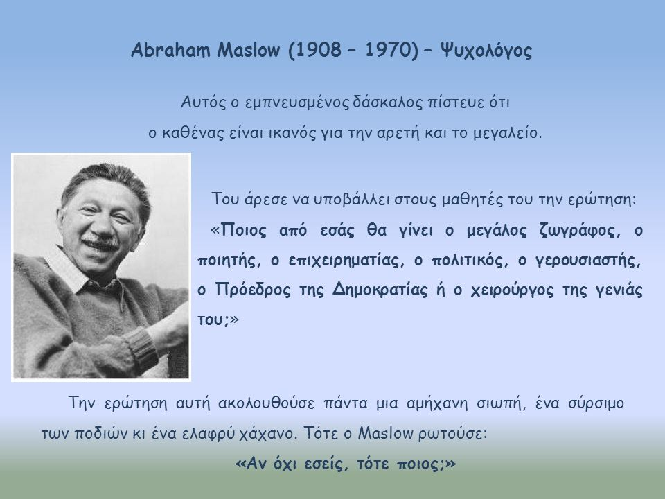 Abraham Maslow (1908 – 1970) – Ψυχολόγος Του άρεσε να υποβάλλει στους μαθητές του την ερώτηση: «Ποιος από εσάς θα γίνει ο μεγάλος ζωγράφος, ο ποιητής,