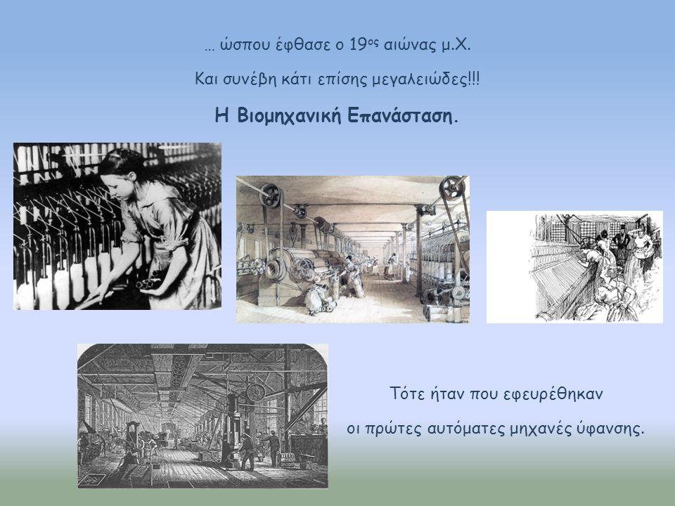 … ώσπου έφθασε ο 19 ος αιώνας μ.Χ. Και συνέβη κάτι επίσης μεγαλειώδες!!! Η Βιομηχανική Επανάσταση. Τότε ήταν που εφευρέθηκαν οι πρώτες αυτόματες μηχαν