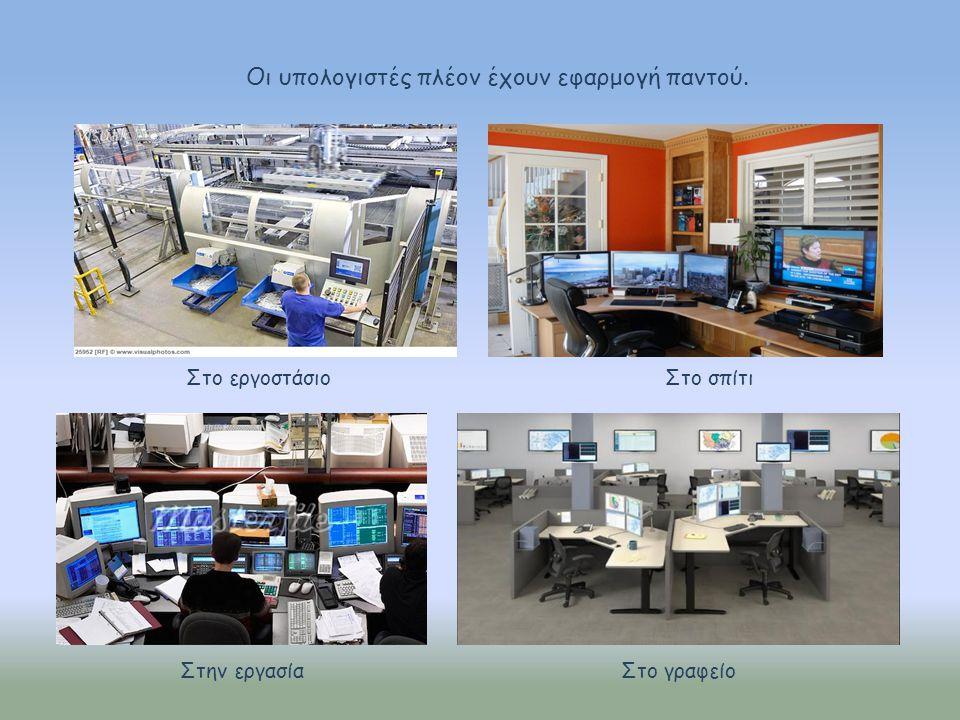Οι υπολογιστές πλέον έχουν εφαρμογή παντού. Στο εργοστάσιο Στο σπίτι Στο γραφείοΣτην εργασία