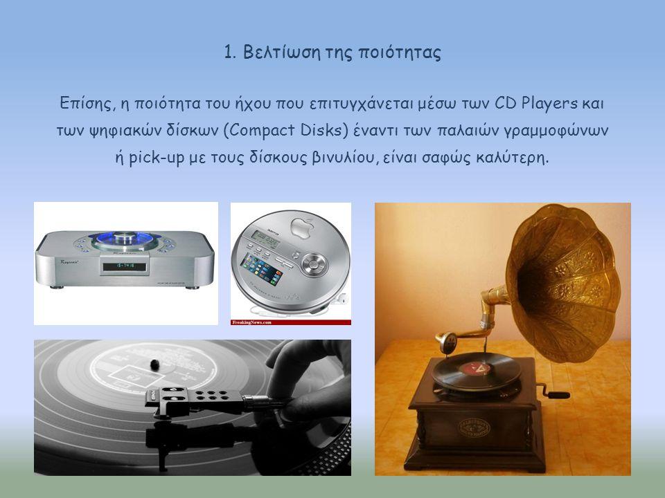 Επίσης, η ποιότητα του ήχου που επιτυγχάνεται μέσω των CD Players και των ψηφιακών δίσκων (Compact Disks) έναντι των παλαιών γραμμοφώνων ή pick-up με
