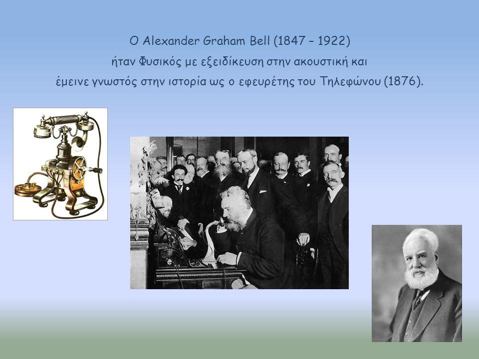 Ο Alexander Graham Bell (1847 – 1922) ήταν Φυσικός με εξειδίκευση στην ακουστική και έμεινε γνωστός στην ιστορία ως ο εφευρέτης του Τηλεφώνου (1876).