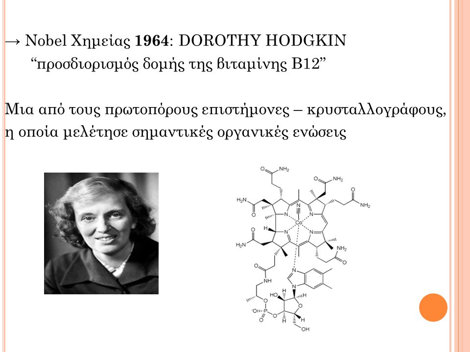 → Nobel Χημείας 1964 : DOROTHY HODGKIN προσδιορισμός δομής της βιταμίνης Β12 Μια από τους πρωτοπόρους επιστήμονες – κρυσταλλογράφους, η οποία μελέτησε σημαντικές οργανικές ενώσεις