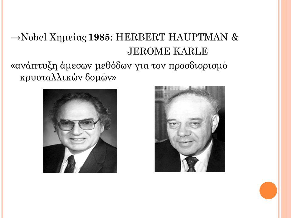→Nobel Χημείας 1985 : HERBERT HAUPTMAN & JEROME KARLE «ανάπτυξη άμεσων μεθόδων για τον προσδιορισμό κρυσταλλικών δομών»