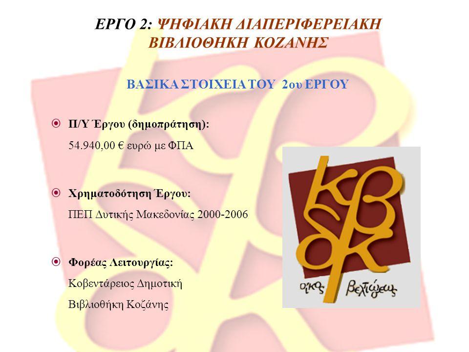  Π/Υ Έργου (δημοπράτηση): 54.940,00 € ευρώ με ΦΠΑ  Χρηματοδότηση Έργου: ΠΕΠ Δυτικής Μακεδονίας 2000-2006  Φορέας Λειτουργίας: Κοβεντάρειος Δημοτική Βιβλιοθήκη Κοζάνης ΕΡΓΟ 2: ΨΗΦΙΑΚΗ ΔΙΑΠΕΡΙΦΕΡΕΙΑΚΗ ΒΙΒΛΙΟΘΗΚΗ ΚΟΖΑΝΗΣ ΒΑΣΙΚΑ ΣΤΟΙΧΕΙΑ ΤΟΥ 2ου ΕΡΓΟΥ