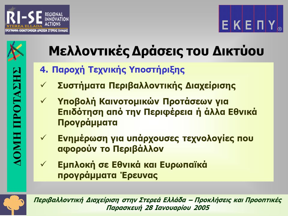 Περιβαλλοντική Διαχείριση στην Στερεά Ελλάδα – Προκλήσεις και Προοπτικές Παρασκευή 28 Ιανουαρίου 2005 4.Παροχή Τεχνικής Υποστήριξης  Συστήματα Περιβαλλοντικής Διαχείρισης  Υποβολή Καινοτομικών Προτάσεων για Επιδότηση από την Περιφέρεια ή άλλα Εθνικά Προγράμματα  Ενημέρωση για υπάρχουσες τεχνολογίες που αφορούν το Περιβάλλον  Εμπλοκή σε Εθνικά και Ευρωπαϊκά προγράμματα Έρευνας Μελλοντικές Δράσεις του Δικτύου ΔΟΜΗ ΠΡΟΤΑΣΗΣ