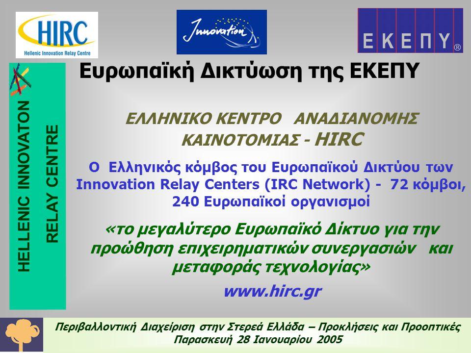 Περιβαλλοντική Διαχείριση στην Στερεά Ελλάδα – Προκλήσεις και Προοπτικές Παρασκευή 28 Ιανουαρίου 2005 Ευρωπαϊκή Δικτύωση της ΕΚΕΠΥ ΕΛΛΗΝΙΚΟ ΚΕΝΤΡΟ ΑΝΑΔΙΑΝΟΜΗΣ ΚΑΙΝΟΤΟΜΙΑΣ - HIRC Ο Ελληνικός κόμβος του Ευρωπαϊκού Δικτύου των Innovation Relay Centers (IRC Network) - 72 κόμβοι, 240 Ευρωπαϊκοί οργανισμοί «το μεγαλύτερο Ευρωπαϊκό Δίκτυο για την προώθηση επιχειρηματικών συνεργασιών και μεταφοράς τεχνολογίας» www.hirc.gr HELLENIC INNOVATON RELAY CENTRE