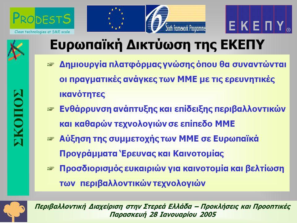 Περιβαλλοντική Διαχείριση στην Στερεά Ελλάδα – Προκλήσεις και Προοπτικές Παρασκευή 28 Ιανουαρίου 2005 Ευρωπαϊκή Δικτύωση της ΕΚΕΠΥ ☞ Δημιουργία πλατφόρμας γνώσης όπου θα συναντώνται οι πραγματικές ανάγκες των ΜΜΕ με τις ερευνητικές ικανότητες ☞ Ενθάρρυνση ανάπτυξης και επίδειξης περιβαλλοντικών και καθαρών τεχνολογιών σε επίπεδο ΜΜΕ ☞ Αύξηση της συμμετοχής των ΜΜΕ σε Ευρωπαϊκά Προγράμματα 'Ερευνας και Καινοτομίας ☞ Προσδιορισμός ευκαιριών για καινοτομία και βελτίωση των περιβαλλοντικών τεχνολογιών ΣΚΟΠΟΣ