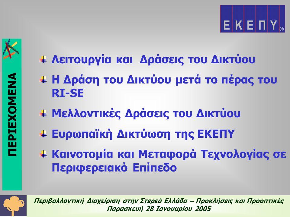 Περιβαλλοντική Διαχείριση στην Στερεά Ελλάδα – Προκλήσεις και Προοπτικές Παρασκευή 28 Ιανουαρίου 2005 Λειτουργία και Δράσεις του Δικτύου Πρώτη πιλοτική εφαρμογή ΔΕΚ 2003-ΜΑΙΟΣ 2004 Δημιουργία Δικτύου Ερευνητικών Κέντρων και Επιχειρήσεων για την Ανάπτυξη συστημάτων Περιβαλλοντικής Διαχείρισης Ερευνητικοί φορείς ΕΚΕΠΥ ΤΕΙ Χαλκίδας ΤΕΙ Λαμίας ΕΘΙΑΓΕ 15 επιλεγμένοι Βιομηχανικοί φορείς 14 επιλεγμένοι Βιομηχανικοί φορείς ΕΚΕΠΥ Ενεργός Πυρήνας Υπόλοιπα Μέλη