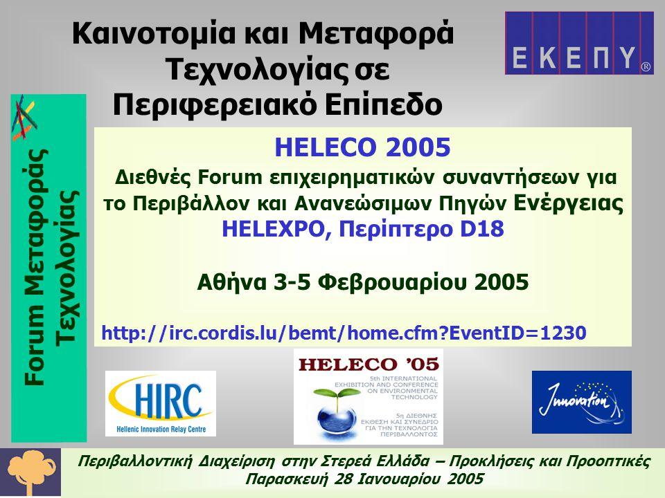 Περιβαλλοντική Διαχείριση στην Στερεά Ελλάδα – Προκλήσεις και Προοπτικές Παρασκευή 28 Ιανουαρίου 2005 HELECO 2005 Διεθνές Forum επιχειρηματικών συναντήσεων για το Περιβάλλον και Ανανεώσιμων Πηγών Ενέργειας HELEXPO, Περίπτερο D18 Αθήνα 3-5 Φεβρουαρίου 2005 http://irc.cordis.lu/bemt/home.cfm EventID=1230 Καινοτομία και Μεταφορά Τεχνολογίας σε Περιφερειακό Επίπεδο Forum Μεταφοράς Τεχνολογίας