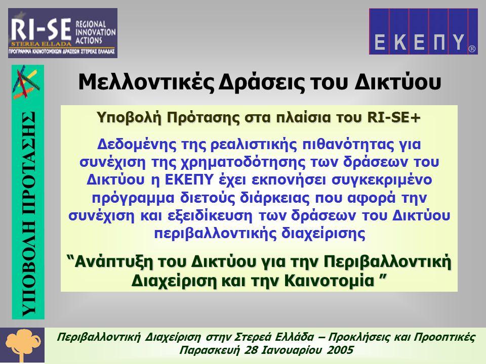 Περιβαλλοντική Διαχείριση στην Στερεά Ελλάδα – Προκλήσεις και Προοπτικές Παρασκευή 28 Ιανουαρίου 2005 Υποβολή Πρότασης στα πλαίσια του RI-SE+ Δεδομένης της ρεαλιστικής πιθανότητας για συνέχιση της χρηματοδότησης των δράσεων του Δικτύου η ΕΚΕΠΥ έχει εκπονήσει συγκεκριμένο πρόγραμμα διετούς διάρκειας που αφορά την συνέχιση και εξειδίκευση των δράσεων του Δικτύου περιβαλλοντικής διαχείρισης Ανάπτυξη του Δικτύου για την Περιβαλλοντική Διαχείριση και την Καινοτομία Μελλοντικές Δράσεις του Δικτύου ΥΠΟΒΟΛΗ ΠΡΟΤΑΣΗΣ
