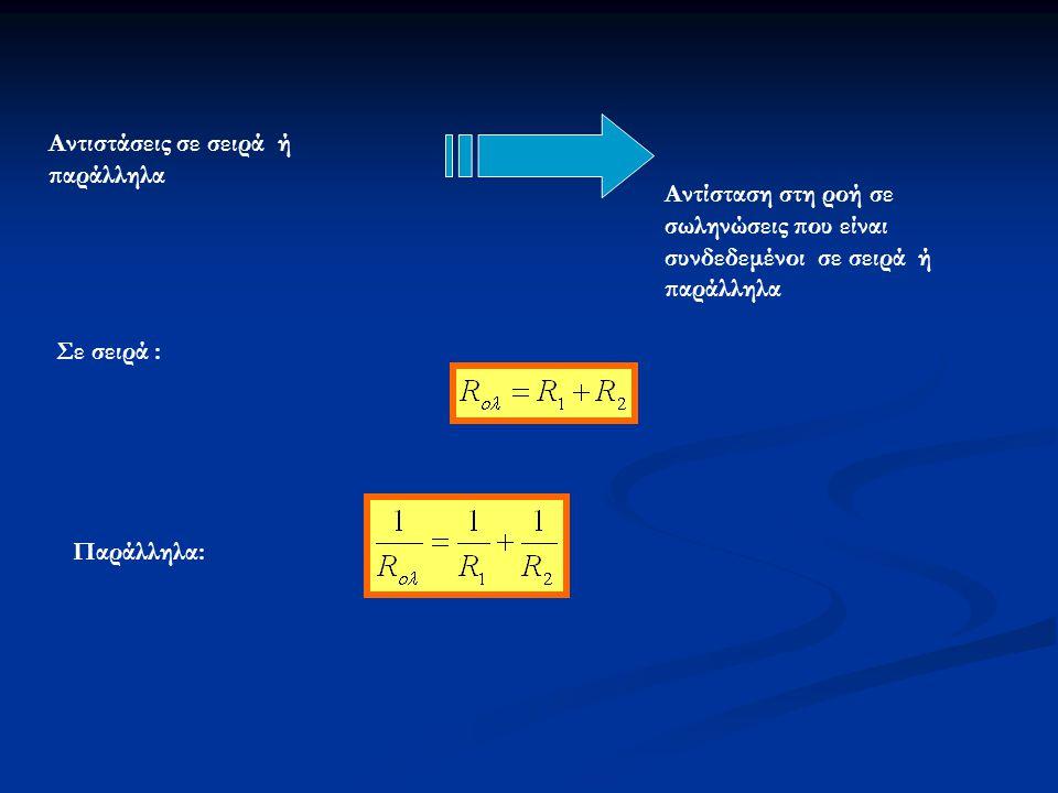 Αντιστάσεις σε σειρά ή παράλληλα Αντίσταση στη ροή σε σωληνώσεις που είναι συνδεδεμένοι σε σειρά ή παράλληλα Σε σειρά : Παράλληλα: