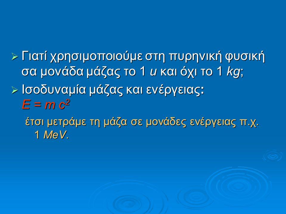  Γιατί χρησιμοποιούμε στη πυρηνική φυσική σα μονάδα μάζας το 1 u και όχι το 1 kg;  Iσοδυναμία μάζας και ενέργειας: E = m c 2 έτσι μετράμε τη μάζα σε