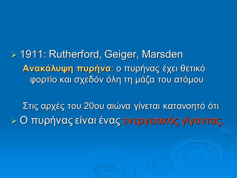  1911: Rutherford, Geiger, Marsden Ανακάλυψη πυρήνα: ο πυρήνας έχει θετικό φορτίο και σχεδόν όλη τη μάζα του ατόμου Στις αρχές του 20ου αιώνα γίνεται
