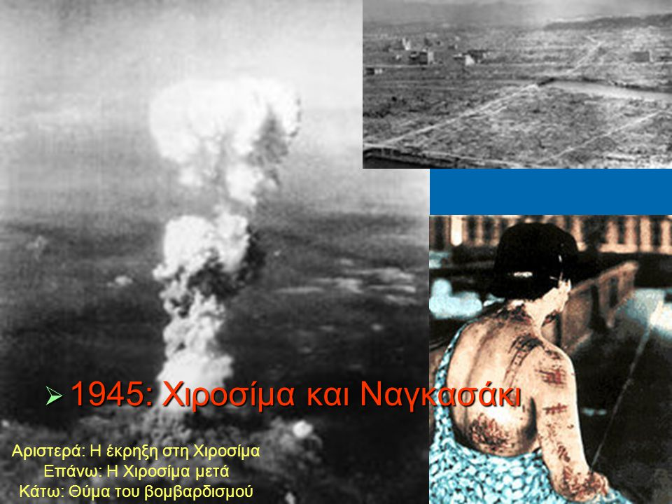  1945: Xιροσίμα και Nαγκασάκι Αριστερά: Η έκρηξη στη Χιροσίμα Επάνω: Η Χιροσίμα μετά Κάτω: Θύμα του βομβαρδισμού