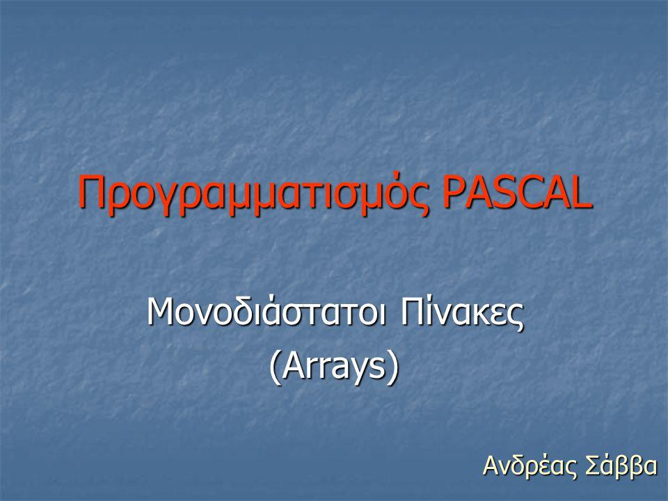 Προγραμματισμός PASCAL Μονοδιάστατοι Πίνακες (Arrays) Ανδρέας Σάββα