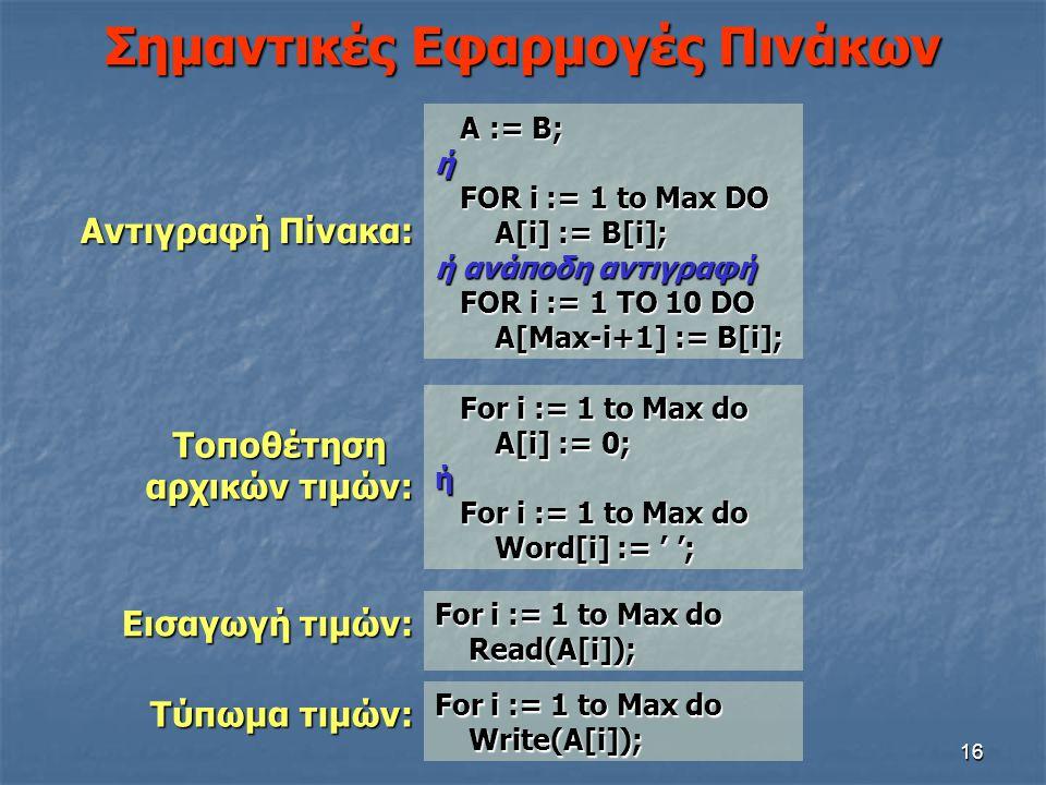 16 Σημαντικές Εφαρμογές Πινάκων For i := 1 to Max do Read(A[i]); Read(A[i]); For i := 1 to Max do For i := 1 to Max do A[i] := 0; A[i] := 0;ή For i :=