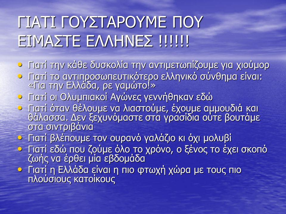 ΓΙΑΤΙ ΓΟΥΣΤΑΡΟΥΜΕ ΠΟΥ ΕΙΜΑΣΤΕ ΕΛΛΗΝΕΣ !!!!!! • Γιατί την κάθε δυσκολία την αντιμετωπίζουμε για χιούμορ • Γιατί το αντιπροσωπευτικότερο ελληνικό σύνθημ