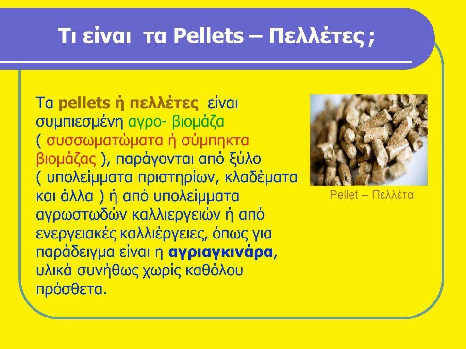 Τι είναι τα Pellets – Πελλέτες ; Τα pellets ή πελλέτες είναι συμπιεσμένη αγρο- βιομάζα ( συσσωματώματα ή σύμπηκτα βιομάζας ), παράγονται από ξύλο ( υπ