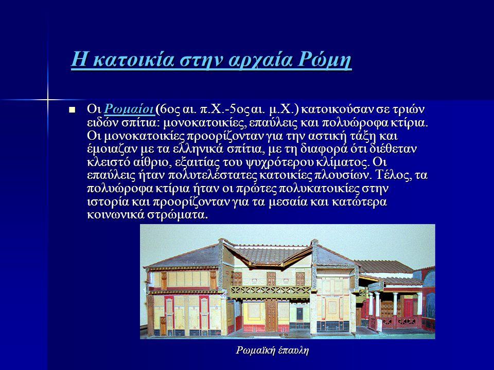 Η κατοικία στην αρχαία Ρώμη Η κατοικία στην αρχαία Ρώμη  Oι Ρωμαίοι (6ος αι. π.Χ.-5ος αι. μ.Χ.) κατοικούσαν σε τριών ειδών σπίτια: μονοκατοικίες, επα