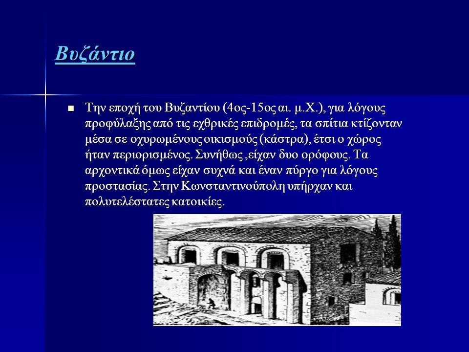 Βυζάντιο  Την εποχή του Βυζαντίου (4ος-15ος αι. μ.Χ.), για λόγους προφύλαξης από τις εχθρικές επιδρομές, τα σπίτια κτίζονταν μέσα σε οχυρωμένους οικι