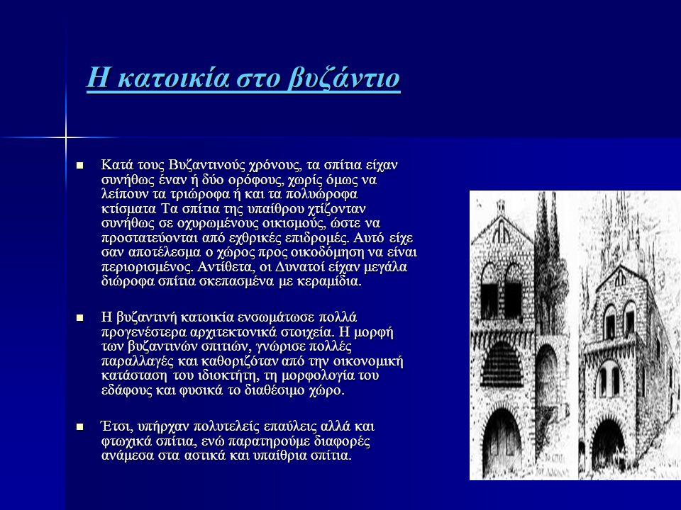 Η κατοικία στο βυζάντιο  Κατά τους Βυζαντινούς χρόνους, τα σπίτια είχαν συνήθως έναν ή δύο ορόφους, χωρίς όμως να λείπουν τα τριώροφα ή και τα πολυώρ