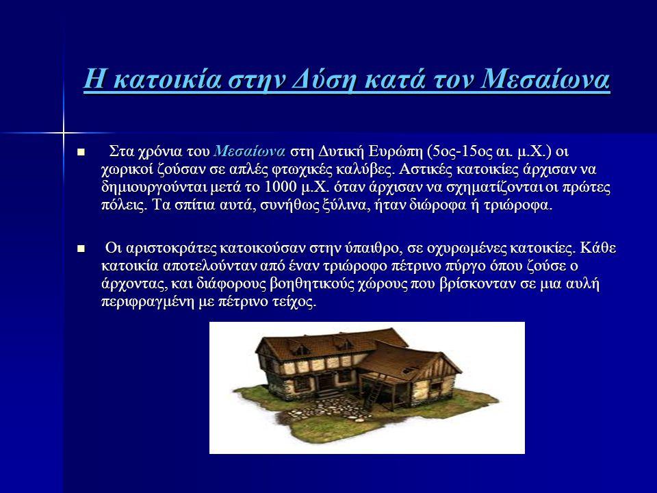 Η κατοικία στην Δύση κατά τον Μεσαίωνα  Στα χρόνια του Μεσαίωνα στη Δυτική Ευρώπη (5ος-15ος αι. μ.Χ.) οι χωρικοί ζούσαν σε απλές φτωχικές καλύβες. Ασ
