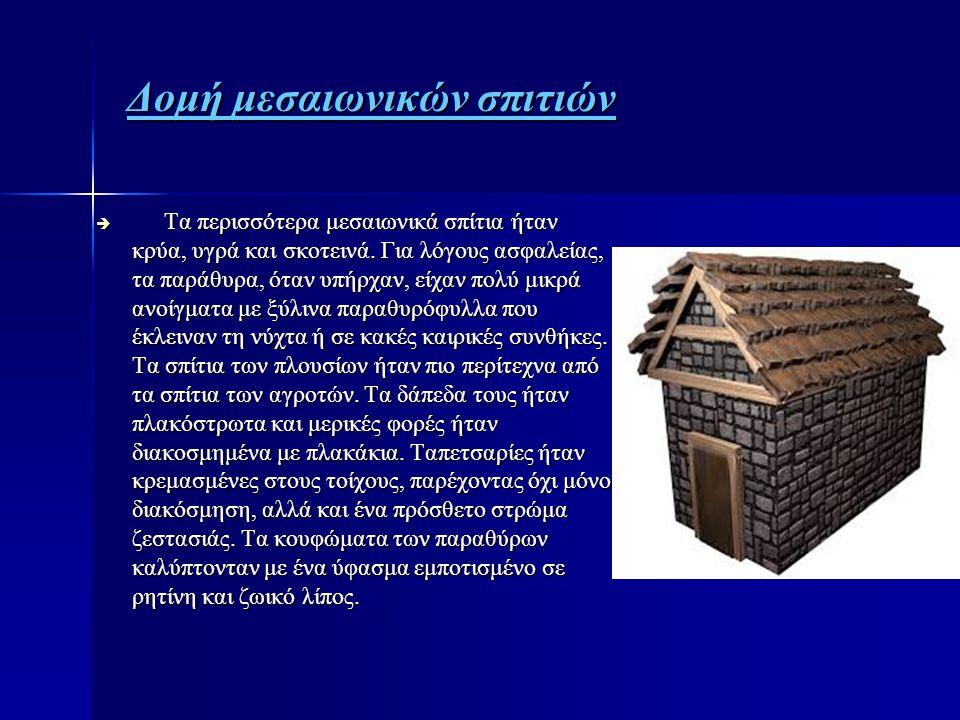 Δομή μεσαιωνικών σπιτιών  Τα περισσότερα μεσαιωνικά σπίτια ήταν κρύα, υγρά και σκοτεινά. Για λόγους ασφαλείας, τα παράθυρα, όταν υπήρχαν, είχαν πολύ
