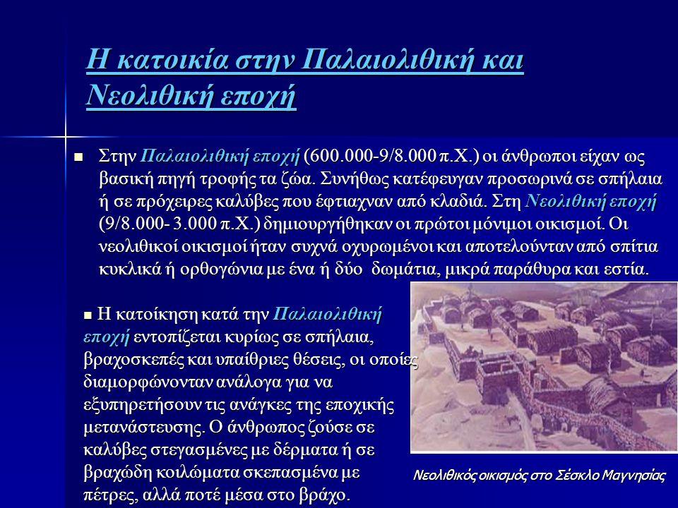 Η κατοικία στην Παλαιολιθική και Νεολιθική εποχή  Στην Παλαιολιθική εποχή (600.000-9/8.000 π.Χ.) οι άνθρωποι είχαν ως βασική πηγή τροφής τα ζώα. Συνή