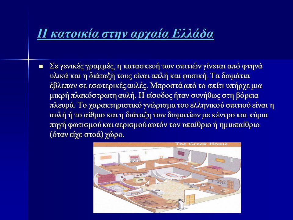 Η κατοικία στην αρχαία Ελλάδα  Σε γενικές γραμμές, η κατασκευή των σπιτιών γίνεται από φτηνά υλικά και η διάταξή τους είναι απλή και φυσική. Τα δωμάτ