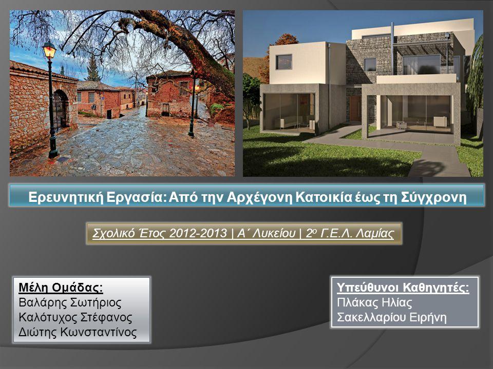 Ερευνητική Εργασία: Από την Αρχέγονη Κατοικία έως τη Σύγχρονη Μέλη Ομάδας: Βαλάρης Σωτήριος Καλότυχος Στέφανος Διώτης Κωνσταντίνος Υπεύθυνοι Καθηγητές: Πλάκας Ηλίας Σακελλαρίου Ειρήνη Σχολικό Έτος 2012-2013 | Α΄ Λυκείου | 2 ο Γ.Ε.Λ.
