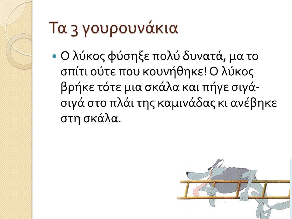 Τα 3 γουρουνάκια  Ο λύκος φύσηξε πολύ δυνατά, μα το σπίτι ούτε που κουνήθηκε ! Ο λύκος βρήκε τότε μια σκάλα και πήγε σιγά - σιγά στο πλάι της καμινάδ