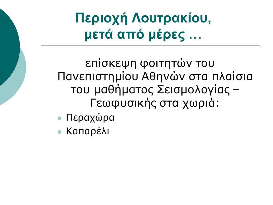 Περιοχή Λουτρακίου, μετά από μέρες … επίσκεψη φοιτητών του Πανεπιστημίου Αθηνών στα πλαίσια του μαθήματος Σεισμολογίας – Γεωφυσικής στα χωριά:  Περαχ