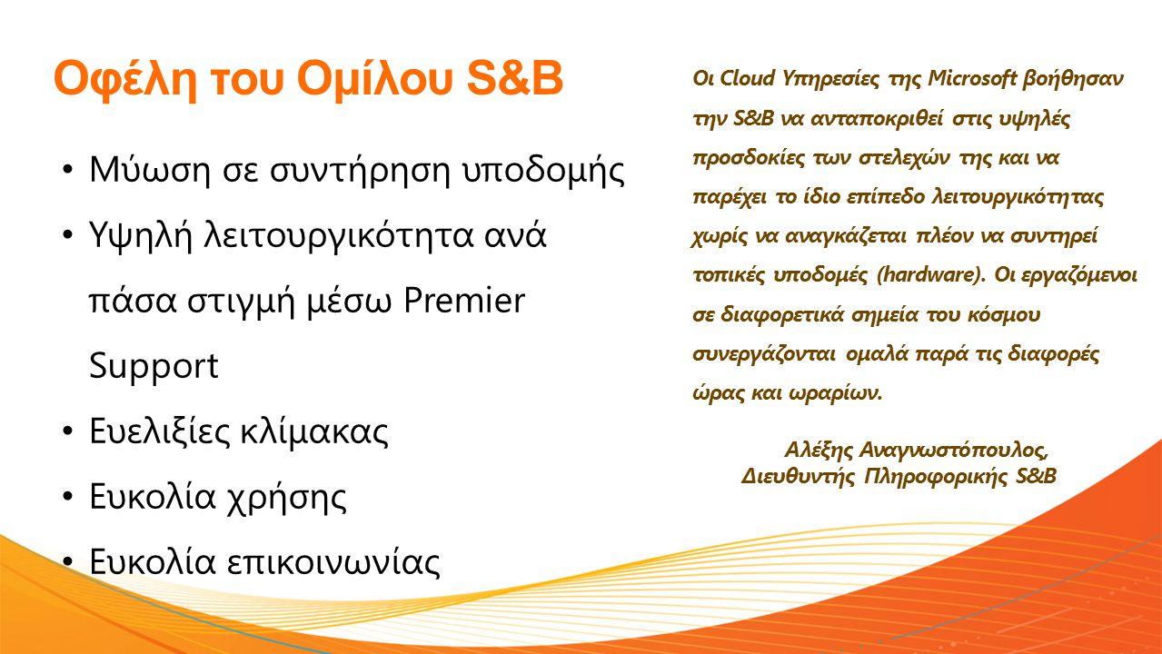Οφέλη του Ομίλου S&B • Μύωση σε συντήρηση υποδομής • Υψηλή λειτουργικότητα ανά πάσα στιγμή μέσω Premier Support • Ευελιξίες κλίμακας • Ευκολία χρήσης • Ευκολία επικοινωνίας Οι Cloud Υπηρεσίες της Microsoft βοήθησαν την S&B να ανταποκριθεί στις υψηλές προσδοκίες των στελεχών της και να παρέχει το ίδιο επίπεδο λειτουργικότητας χωρίς να αναγκάζεται πλέον να συντηρεί τοπικές υποδομές (hardware).