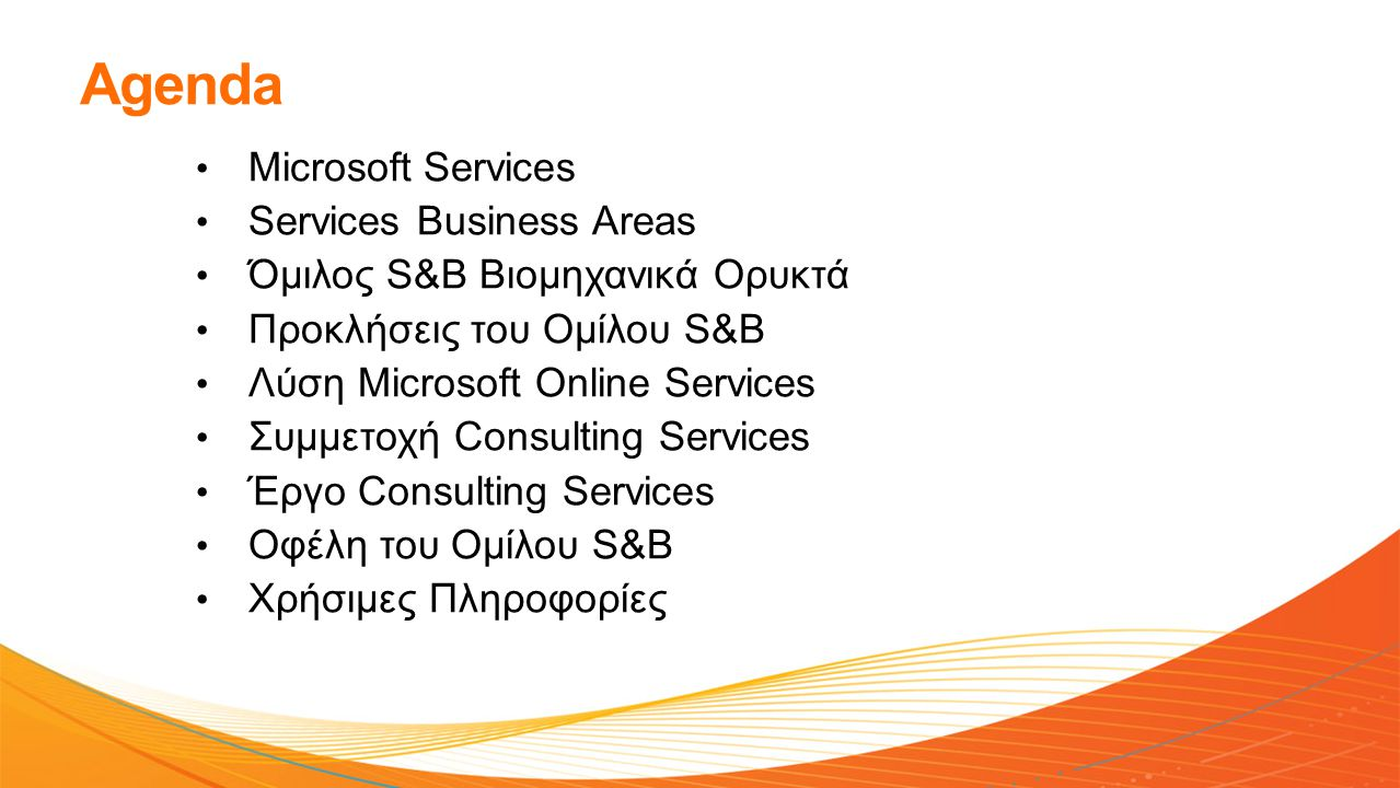 Agenda • Microsoft Services • Services Βusiness Areas • Όμιλος S&B Βιομηχανικά Ορυκτά • Προκλήσεις του Ομίλου S&B • Λύση Microsoft Online Services • Συμμετοχή Consulting Services • Έργο Consulting Services • Οφέλη του Ομίλου S&B • Χρήσιμες Πληροφορίες
