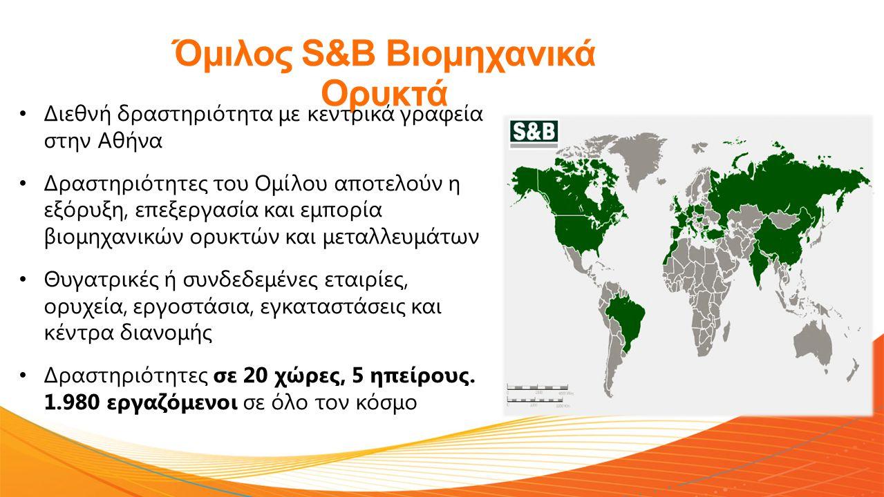 Όμιλος S&B Βιομηχανικά Ορυκτά • Διεθνή δραστηριότητα με κεντρικά γραφεία στην Αθήνα • Δραστηριότητες του Ομίλου αποτελούν η εξόρυξη, επεξεργασία και εμπορία βιομηχανικών ορυκτών και μεταλλευμάτων • Θυγατρικές ή συνδεδεμένες εταιρίες, ορυχεία, εργοστάσια, εγκαταστάσεις και κέντρα διανομής • Δραστηριότητες σε 20 χώρες, 5 ηπείρους.