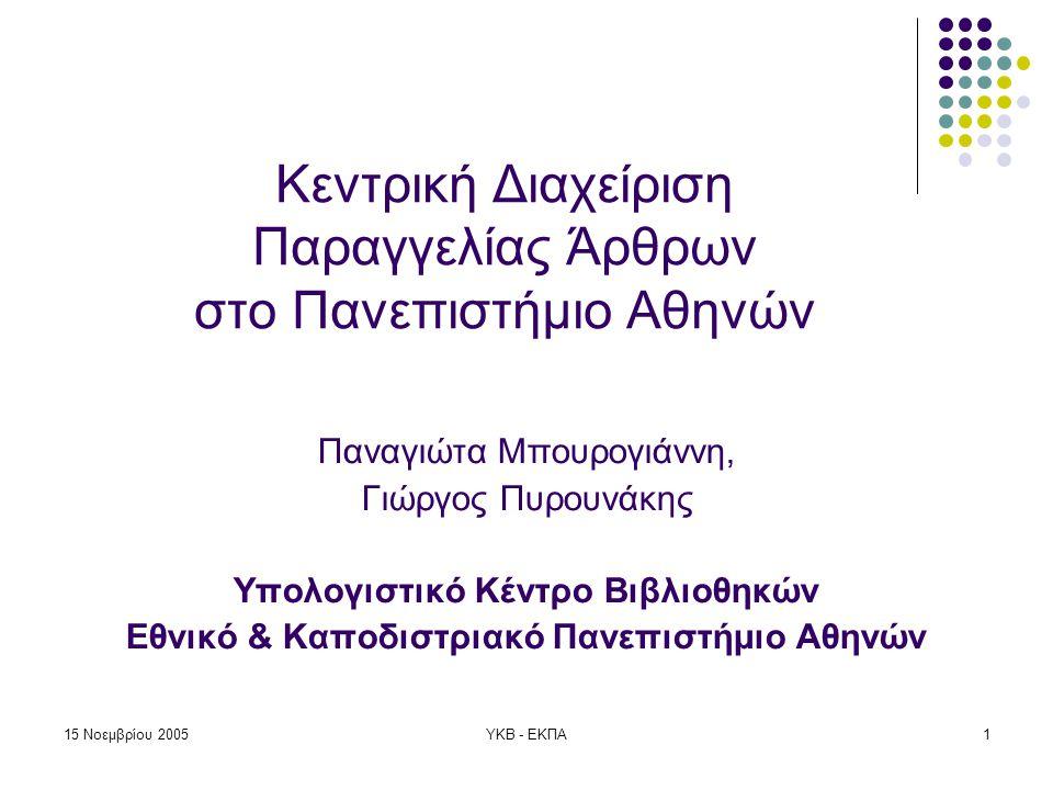 15 Νοεμβρίου 2005ΥΚΒ - ΕΚΠΑ1 Κεντρική Διαχείριση Παραγγελίας Άρθρων στο Πανεπιστήμιο Αθηνών Παναγιώτα Μπουρογιάννη, Γιώργος Πυρουνάκης Υπολογιστικό Κέντρο Βιβλιοθηκών Εθνικό & Καποδιστριακό Πανεπιστήμιο Αθηνών