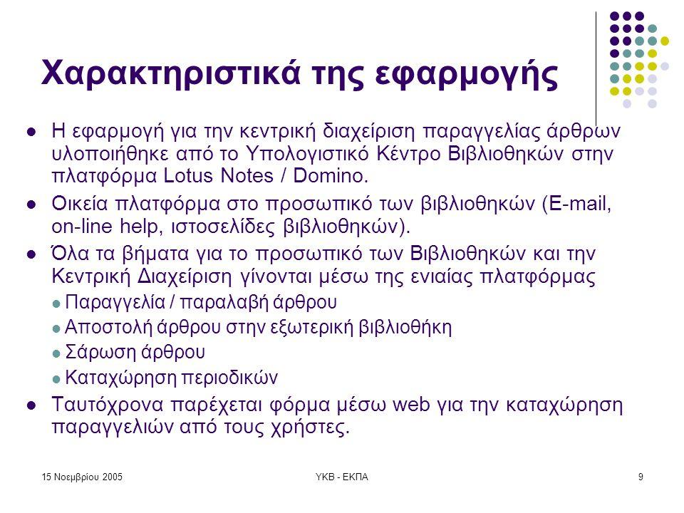 15 Νοεμβρίου 2005ΥΚΒ - ΕΚΠΑ9 Χαρακτηριστικά της εφαρμογής  Η εφαρμογή για την κεντρική διαχείριση παραγγελίας άρθρων υλοποιήθηκε από το Υπολογιστικό Κέντρο Βιβλιοθηκών στην πλατφόρμα Lotus Notes / Domino.