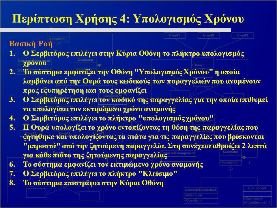 Περίπτωση Χρήσης 4: Υπολογισμός Χρόνου Βασική Ροή 1.Ο Σερβιτόρος επιλέγει στην Κύρια Οθόνη το πλήκτρο υπολογισμός χρόνου 2.Το σύστημα εμφανίζει την Οθ