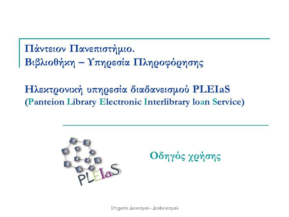 Υπηρεσία Δανεισμού - Διαδανεισμού Περιεχόμενα  Παρουσίαση της υπηρεσίας PLEIaS  Εγγραφή  Αρχική σελίδα  Νέα παραγγελία  Ιστορικό παραγγελιών  Προσωπικές ρυθμίσεις  Έξοδος από το σύστημα, παραλαβή υλικού  Υπηρεσίες διαδανεισμού για άλλες βιβλιοθήκες