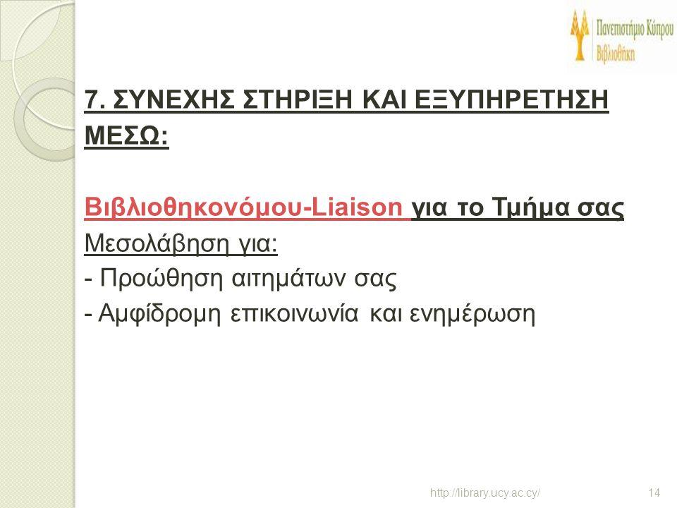7. ΣΥΝΕΧΗΣ ΣΤΗΡΙΞΗ ΚΑΙ ΕΞΥΠΗΡΕΤΗΣΗ ΜΕΣΩ: Βιβλιοθηκονόμου-Liaison για το Τμήμα σας Μεσολάβηση για: - Προώθηση αιτημάτων σας - Αμφίδρομη επικοινωνία και